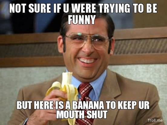 Funny-Mouth-Meme-Not-Sure-If-You-Were-Trying-To-Be-Funny-But-Here-Is-A-Banana-To-Keep-Ur-Mouth-Shut-Image